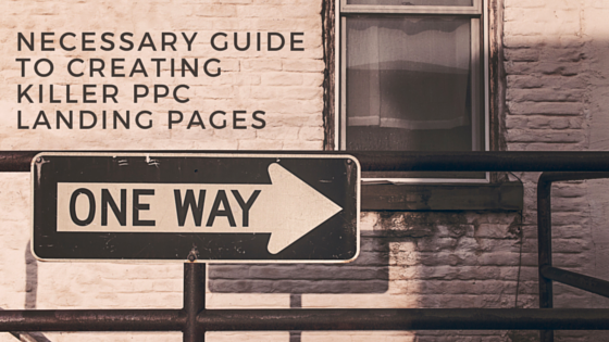 The Necessary Guide to Creating Killer PPC Landing Pages